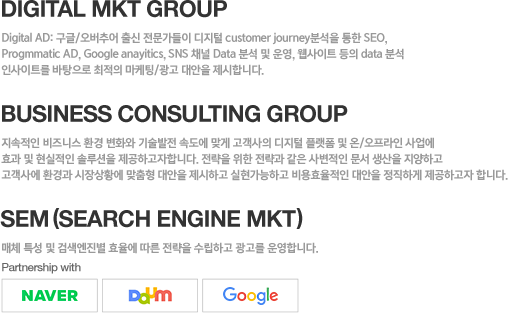 Digital MKT Group Digital AD: ����/�����߾� ��� ���������� ������ customer journey�м��� ���� SEO, Progmmatic AD, Google anayitics, SNS ä�� Data �м� �� �, ������Ʈ ���� data �м� �λ���Ʈ�� �������� ������ ������/���� ����� �����մϴ�. Game Service Platform Group �������� ũ���弭���÷��� ���񽺸� ���� ���Ӱ��߻��� ���/�η»��� �ַ����� �ؼ��Ͽ� ���Ӱ��� �� ��������� ȹ�������� �����Ͽ����ϴ�. ���ư� �����õ����� �� ���ӻ�� �����ͺм��� ���� ROAS ȿ�� �ش�ȭ ��  ARPU ���븦 ��ӵ帳�ϴ�.  Business Consulting Group �������� ����Ͻ� ȯ�� ��ȭ�� ������� �ӵ��� �°� ������ ������ �÷��� �� ��/�������� ����� ȿ�� �� �������� �ַ���� �����ϰ����մϴ�. ������ ���� ������ ���� �纯���� ���� ������ �����ϰ� ���翡 ȯ��� �����Ȳ�� ������ ����� �����ϰ� ���������ϰ� ���ȿ������ ����� �����ϰ� �����ϰ��� �մϴ�.